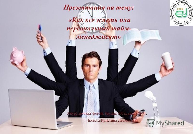 Киев 2016 3 курс,заочная форма, группа 301 з,, спец. 6601, Божога Кристина Леонидовна Презентация на тему: «Как все успеть или персональный тайм- менеджмент»
