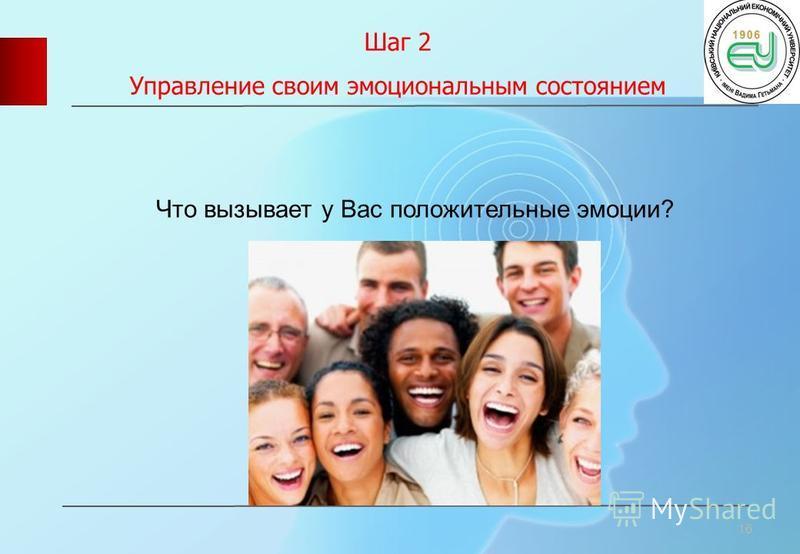 Шаг 2 Управление своим эмоциональным состоянием 16 Что вызывает у Вас положительные эмоции?