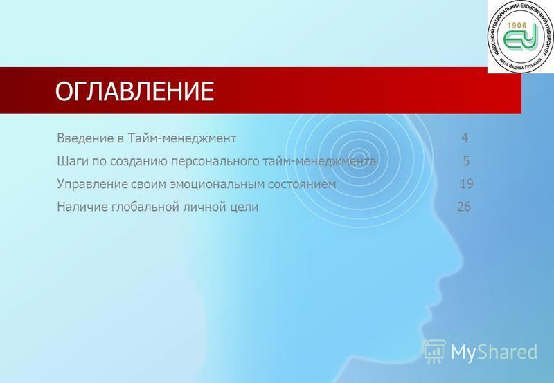 ОГЛАВЛЕНИЕ Введение в Тайм-менеджмент 4 Шаги по созданию персонального тайм-менеджмента 5 Управление своим эмоциональным состоянием 19 Наличие глобальной личной цели 26