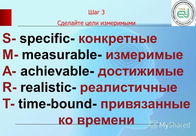Шаг 3 Сделайте цели измеримыми 27 S- specific- конкретные M- measurable- измеримые A- achievable- достижимые R- realistic- реалистичные T- time-bound- привязанные ко времени