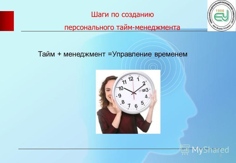 Шаги по созданию персонального тайм-менеджмента 8 Тайм + менеджмент =Управление временем