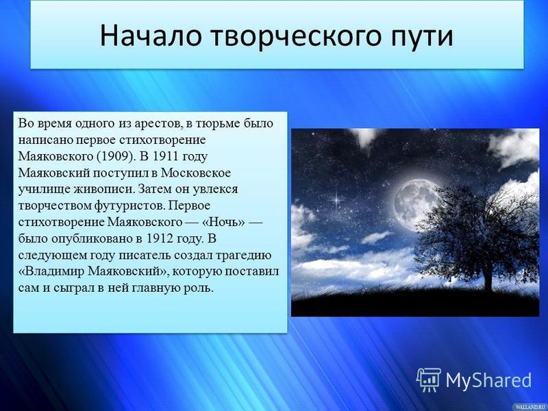 Начало творческого пути Во время одного из арестов, в тюрьме было написано первое стихотворение Маяковского (1909). В 1911 году Маяковский поступил в Московское училище живописи. Затем он увлекся творчеством футуристов. Первое стихотворение Маяковско