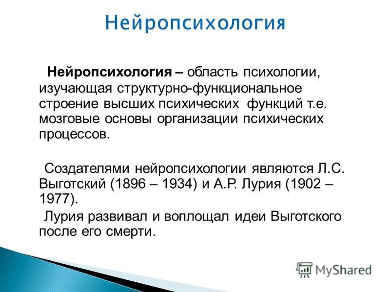 Нейропсихология – область психологии, изучающая структурно-функциональное строение высших психических функций т.е. мозговые основы организации психических процессов. Создателями нейропсихологии являются Л.С. Выготский (1896 – 1934) и А.Р. Лурия (1902