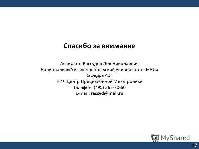 Спасибо за внимание Аспирант: Рассудов Лев Николаевич Национальный исследовательский университет «МЭИ» Кафедра АЭП НИЛ Центр Прецизионной Мехатроники Телефон: (495) 362-70-60 Е-mail: rassyd@mail.ru 17