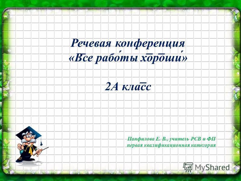 Речевая конференция «В ̅ се работты хороши» 2А класс Панфилова Е. В., учителль РСВ и ФП первая квалификационная категория