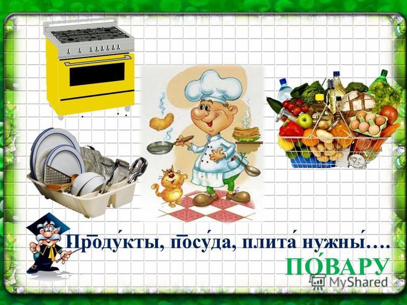 Продукты, пасу́да, плита́ нужны…. ПОВАРУ