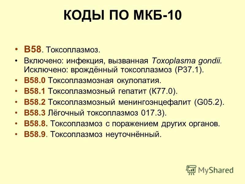 КОДЫ ПО МКБ-10 В58. Токсоплазмоз. Включено: инфекция, вызванная Toxoplasma gondii. Исключено: врождённый токсоплазмоз (Р37.1). В58.0 Токсоплазмозная окулопатия. В58.1 Токсоплазмозный гепатит (К77.0). В58.2 Токсоплазмозный менингоэнцефалит (G05.2). В5