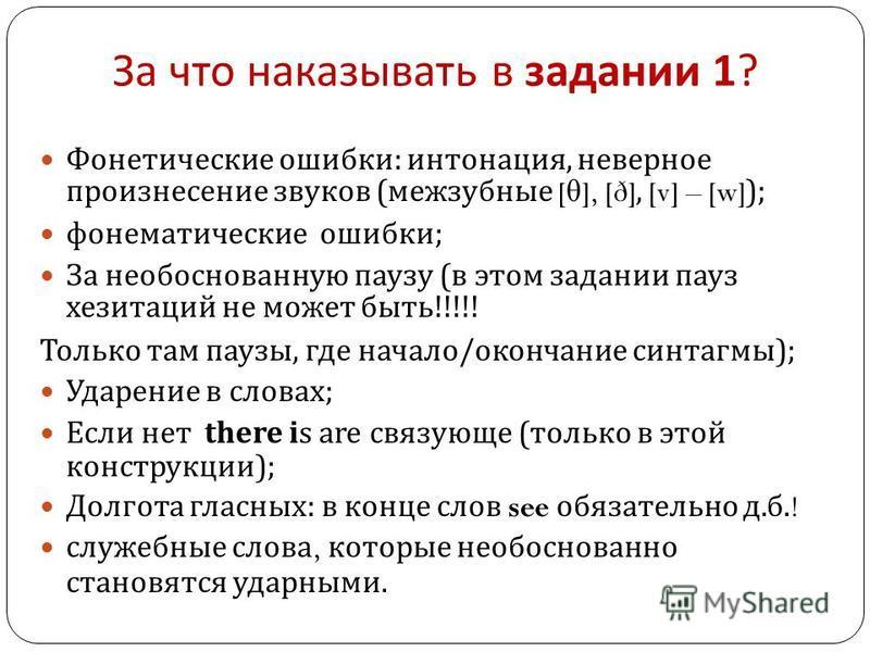За что наказывать в задании 1? Фонетические ошибки : интонация, неверное произнесение звуков ( межзубные [ θ ], [ð], [v] – [w]); фонематические ошибки ; За необоснованную паузу ( в этом задании пауз хезитаций не может быть !!!!! Только там паузы, где
