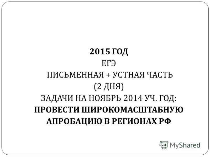 2015 ГОД ЕГЭ ПИСЬМЕННАЯ + УСТНАЯ ЧАСТЬ (2 ДНЯ ) ЗАДАЧИ НА НОЯБРЬ 2014 УЧ. ГОД : ПРОВЕСТИ ШИРОКОМАСШТАБНУЮ АПРОБАЦИЮ В РЕГИОНАХ РФ