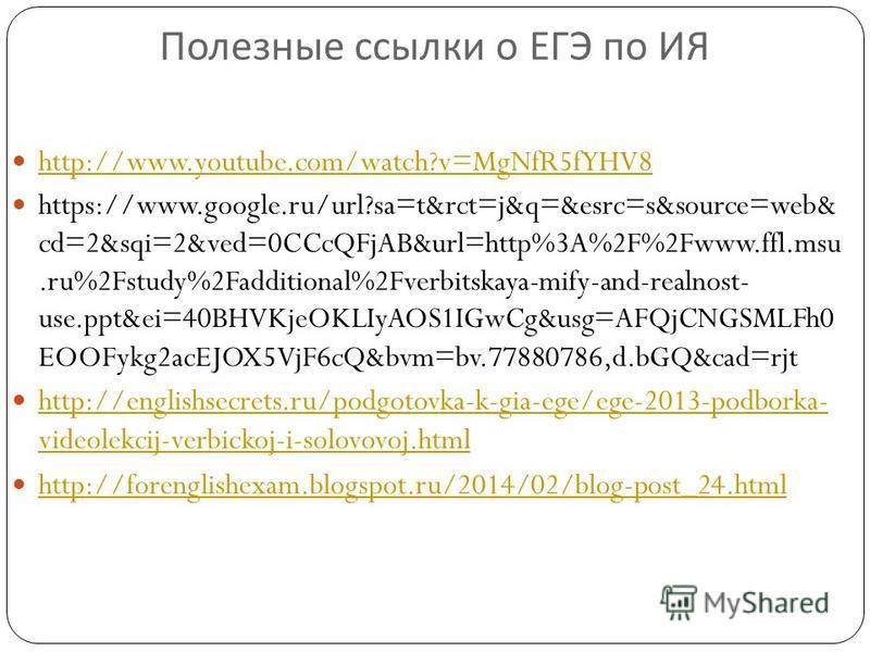 Полезные ссылки о ЕГЭ по ИЯ http://www.youtube.com/watch?v=MgNfR5fYHV8 https://www.google.ru/url?sa=t&rct=j&q=&esrc=s&source=web& cd=2&sqi=2&ved=0CCcQFjAB&url=http%3A%2F%2Fwww.ffl.msu.ru%2Fstudy%2Fadditional%2Fverbitskaya-mify-and-realnost- use.ppt&e