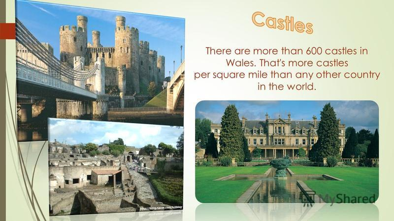 There are more than 600 castles in Wales. That's more castles per square mile than any other country in the world.