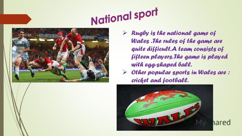 Rugby is the national game of Wales. The rules of the game are quite difficult. A team consists of fifteen players. The game is played with egg-shaped ball. Other popular sports in Wales are : cricket and football.