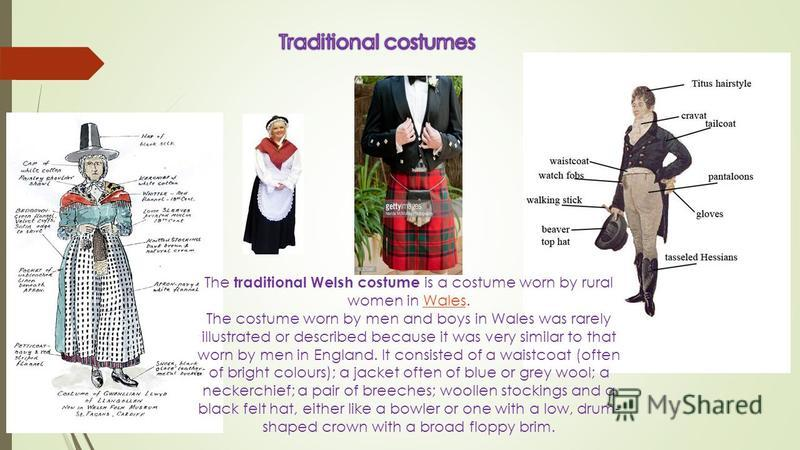 The traditional Welsh costume is a costume worn by rural women in Wales.Wales The costume worn by men and boys in Wales was rarely illustrated or described because it was very similar to that worn by men in England. It consisted of a waistcoat (often
