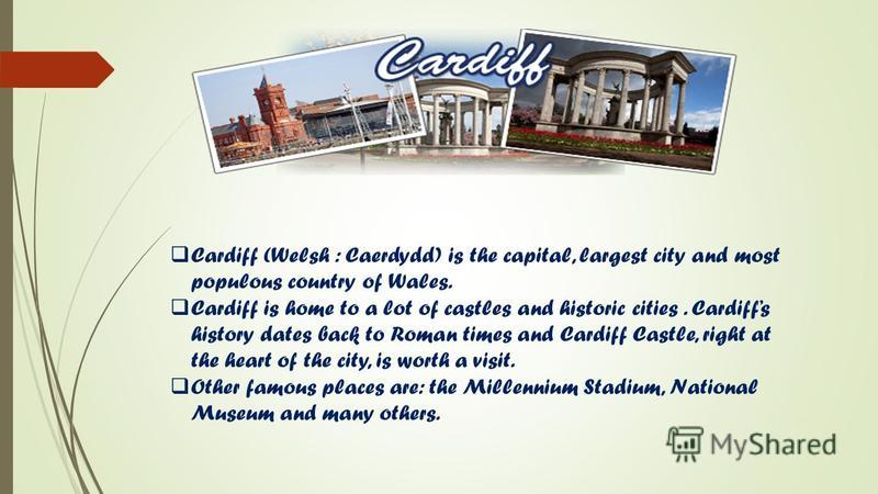 Cardiff (Welsh : Caerdydd) is the capital, largest city and most populous country of Wales. Cardiff is home to a lot of castles and historic cities. Cardiffs history dates back to Roman times and Cardiff Castle, right at the heart of the city, is wor