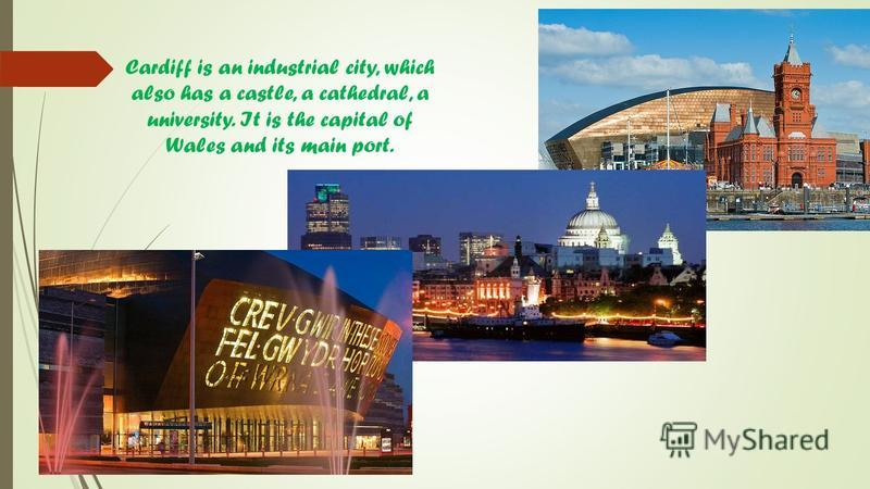 Cardiff is an industrial city, which also has a castle, a cathedral, a university. It is the capital of Wales and its main port.