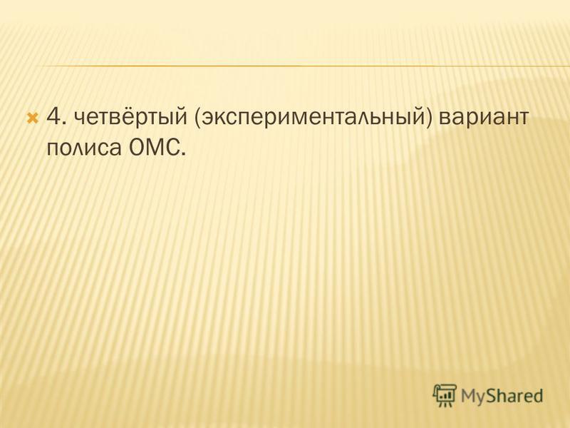 4. четвёртый (экспериментальный) вариант полиса ОМС.