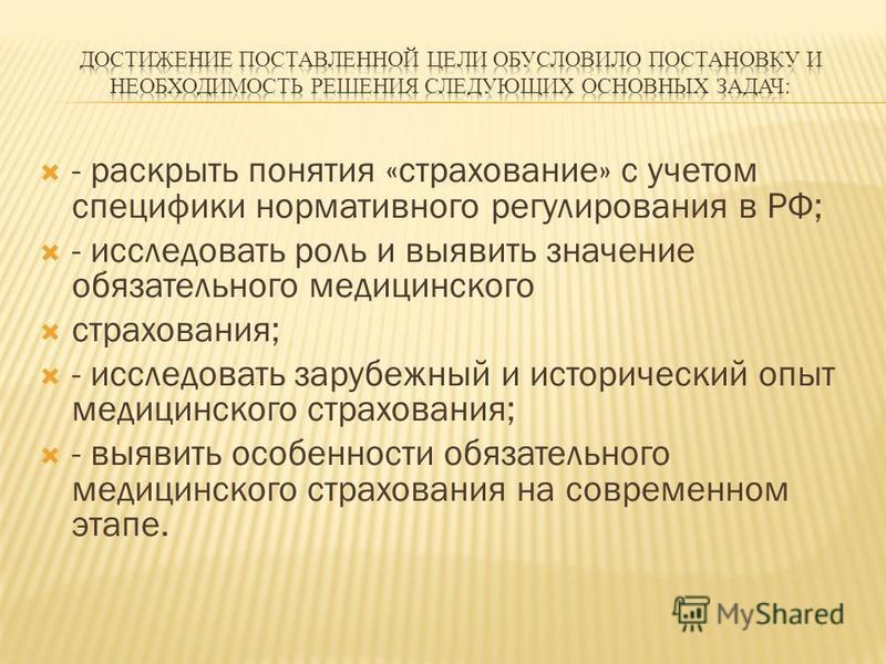 - раскрыть понятия «страхование» с учетом специфики нормативного регулирования в РФ; - исследовать роль и выявить значение обязательного медицинского страхования; - исследовать зарубежный и исторический опыт медицинского страхования; - выявить особен
