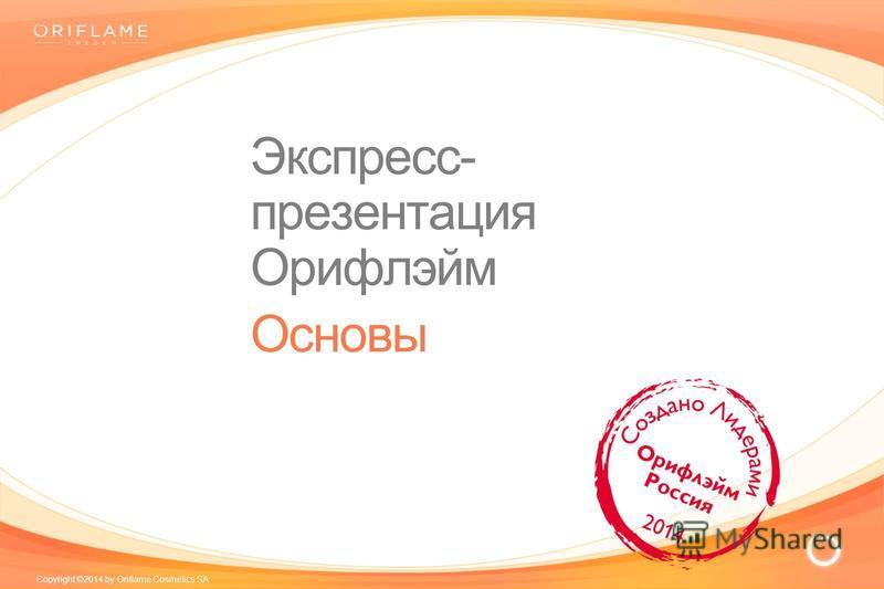 Copyright ©2014 by Oriflame Cosmetics SA Экспресс- презентация Орифлэйм Основы