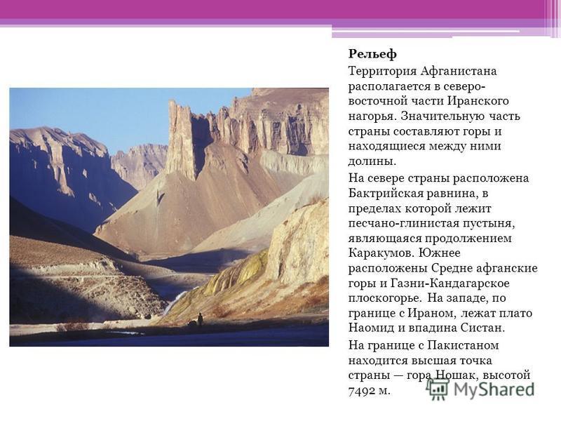 Рельеф Территория Афганистана располагается в северо- восточной части Иранского нагорья. Значительную часть страны составляют горы и находящиеся между ними долины. На севере страны расположена Бактрийская равнина, в пределах которой лежит песчано-гли