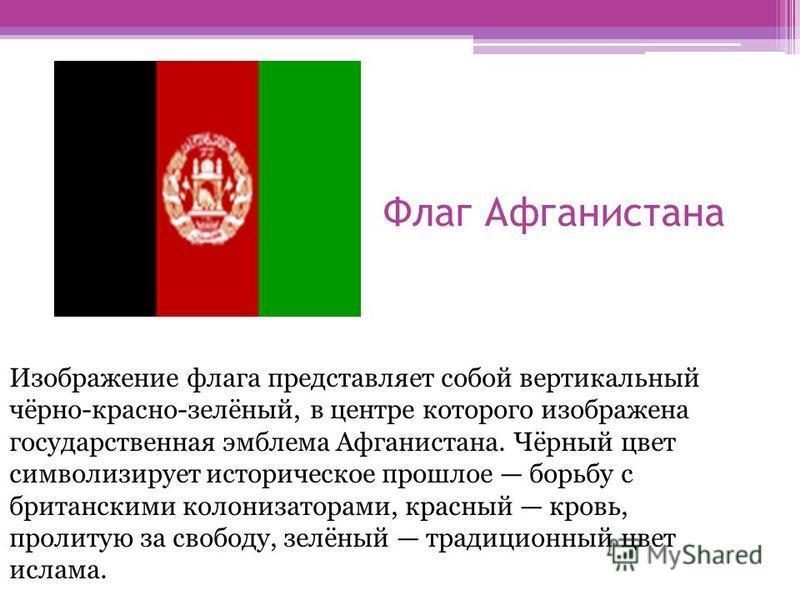Флаг Афганистана Изображение флага представляет собой вертикальный чёрно-красно-зелёный, в центре которого изображена государственная эмблема Афганистана. Чёрный цвет символизирует историческое прошлое борьбу с британскими колонизаторами, красный кро