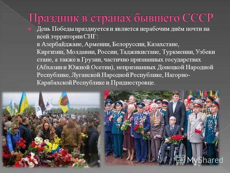День Победы празднуется и является нерабочим днём почти на всей территории СНГ: в Азербайджане, Армении, Белоруссии, Казахстане, Киргизии, Молдавии, России, Таджикистане, Туркмении, Узбеки стане, а также в Грузии, частично признанных государствах (Аб