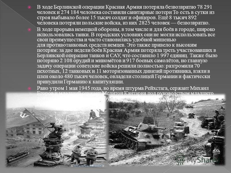 В ходе Берлинской операции Красная Армия потеряла безвозвратно 78 291 человек и 274 184 человека составили санитарные потери То есть в сутки из строя выбывало более 15 тысяч солдат и офицеров. Ещё 8 тысяч 892 человека потеряли польские войска, из них