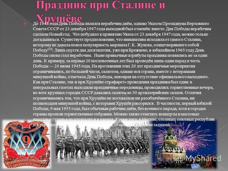 До 1948 года День Победы являлся нерабочим днём, однако Указом Президиума Верховного Совета СССР от 23 декабря 1947 года выходной был отменён: вместо Дня Победы нерабочим сделали Новый год. Что побудило к принятию Указа от 23 декабря 1947 года, можно