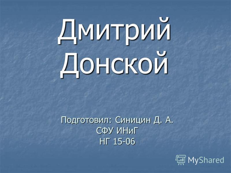 Подготовил: Синицин Д. А. СФУ ИНиГ НГ 15-06 Дмитрий Донской