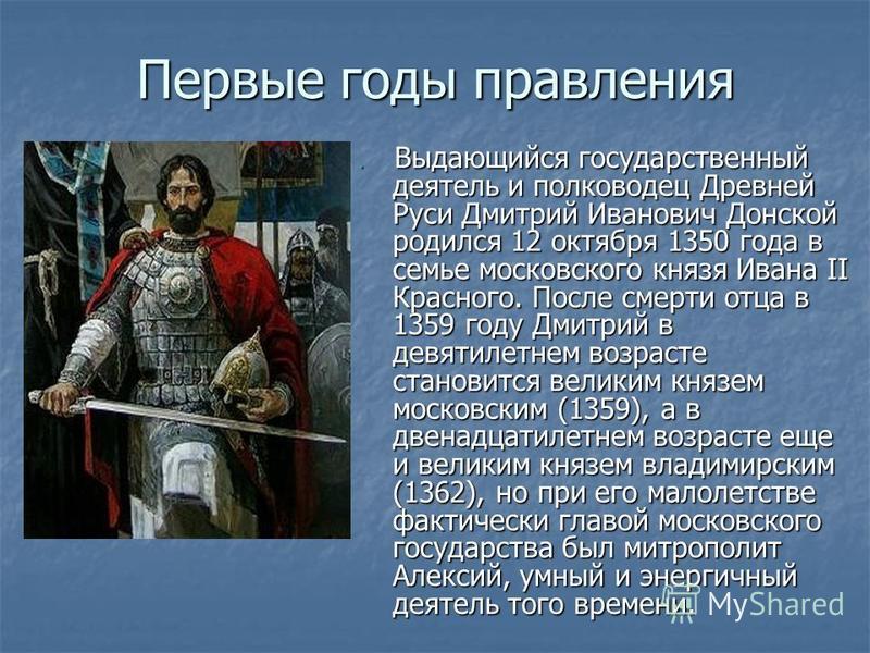 Первые годы правления Выдающийся государственный деятель и полководец Древней Руси Дмитрий Иванович Донской родился 12 октября 1350 года в семье московского князя Ивана II Красного. После смерти отца в 1359 году Дмитрий в девятилетнем возрасте станов