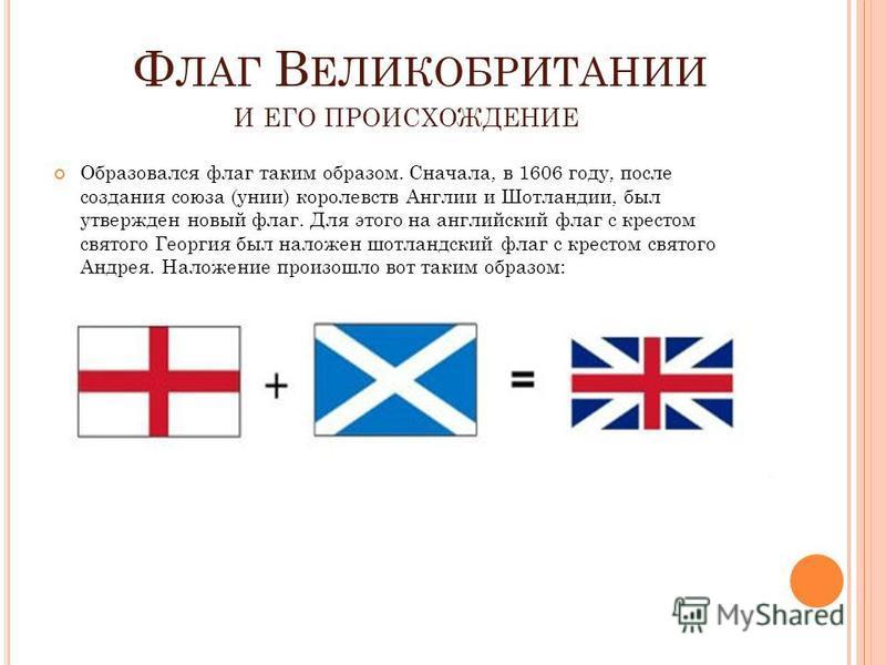 Ф ЛАГ В ЕЛИКОБРИТАНИИ И ЕГО ПРОИСХОЖДЕНИЕ Образовался флаг таким образом. Сначала, в 1606 году, после создания союза (унии) королевств Англии и Шотландии, был утвержден новый флаг. Для этого на английский флаг с крестом святого Георгия был наложен шо