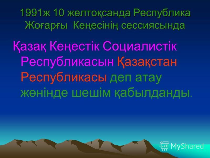 1991ж 10 желтоқсанда Республика Жоғарғы Кеңесінің сессиясында Қазақ Кеңестік Социалистік Республикасын Қазақстан Республикасы деп атау жөнінде шешім қабылданды.