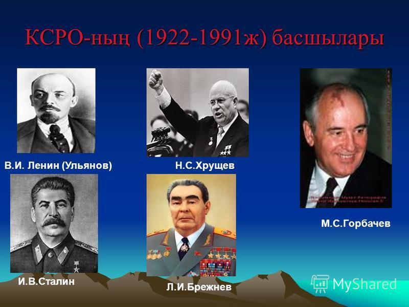 КСРО-ның (1922-1991ж) басшылары В.И. Ленин (Ульянов) И.В.Сталин Н.С.Хрущев Л.И.Брежнев М.С.Горбачев