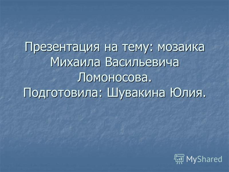 Презентация на тему: мозаика Михаила Васильевича Ломоносова. Подготовила: Шувакина Юлия.