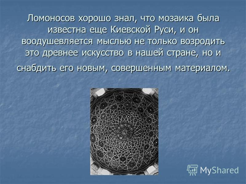 Ломоносов хорошо знал, что мозаика была известна еще Киевской Руси, и он воодушевляется мыслью не только возродить это древнее искусство в нашей стране, но и снабдить его новым, совершенным материалом.