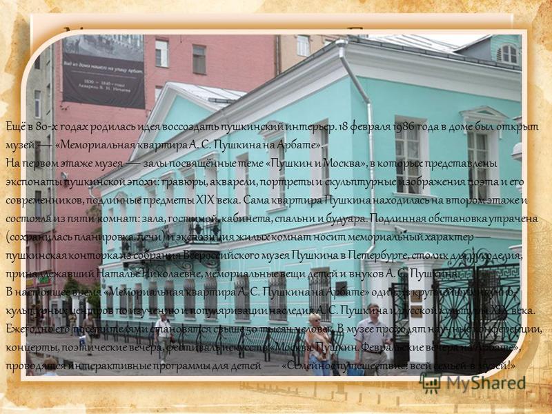 Мемориальная квартира Пушкина на Арбате музей в старом арбатском доме, куда поэт впервые привёз свою жену Н. Н. Гончарову. Филиал Государственного музея А. С. Пушкина. Здание было выстроено в 1815 году взамен сгоревшего во время пожара 1812 года. В п