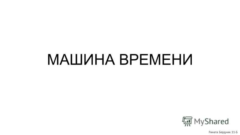МАШИНА ВРЕМЕНИ Рината Бердник 11-Б
