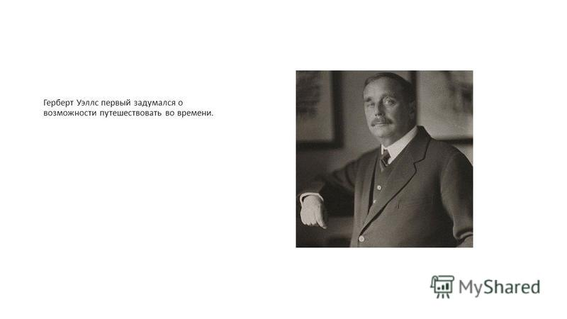 Герберт Уэллс первый задумался о возможности путешествовать во времени.