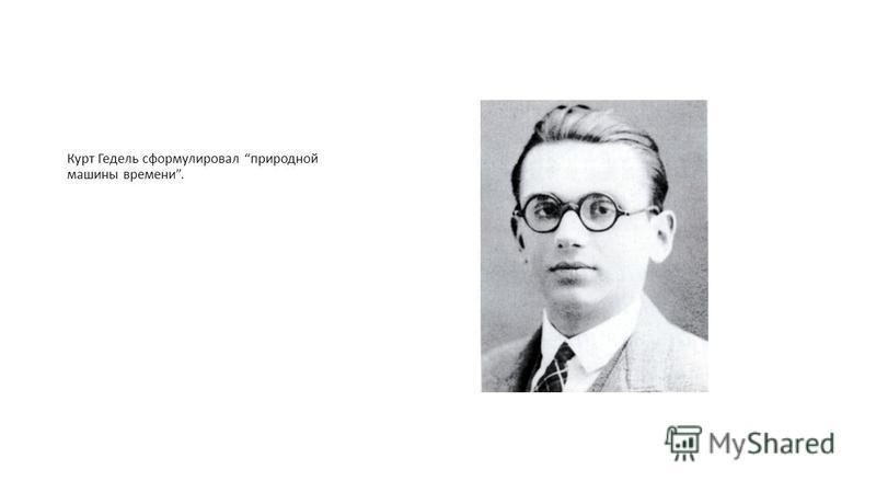 Курт Гедель сформулировал природной машины времени.