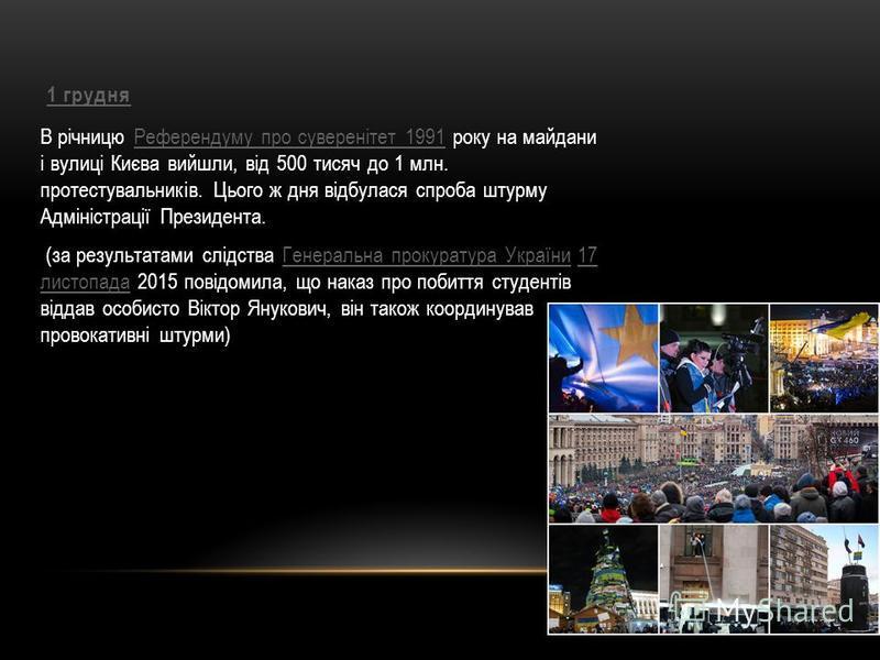 1 грудня В річницю Референдуму про суверенітет 1991 року на майдани і вулиці Києва вийшли, від 500 тисяч до 1 млн. протестувальників. Цього ж дня відбулася спроба штурму Адміністрації Президента.Референдуму про суверенітет 1991 (за результатами слідс