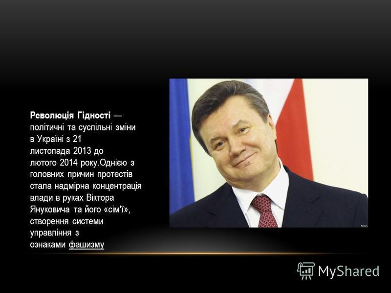 Революція Гідності політичні та суспільні зміни в Україні з 21 листопада 2013 до лютого 2014 року.Однією з головних причин протестів стала надмірна концентрація влади в руках Віктора Януковича та його «сім'ї», створення системи управління з ознаками