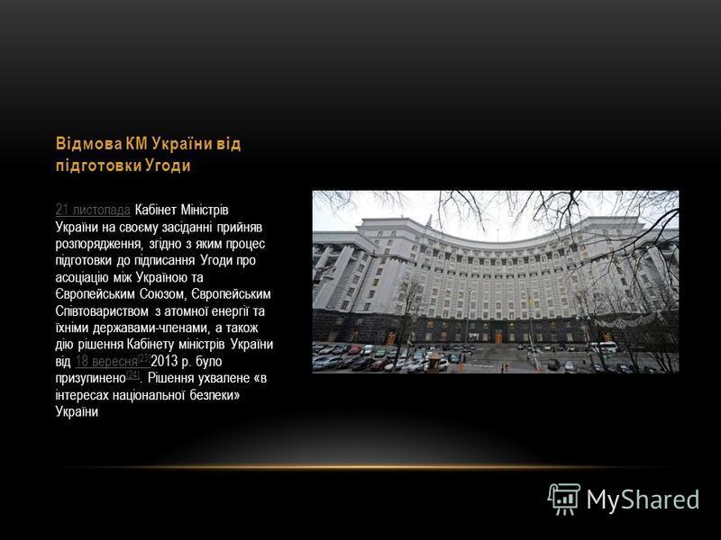 Відмова КМ України від підготовки Угоди 21 листопада21 листопада Кабінет Міністрів України на своєму засіданні прийняв розпорядження, згідно з яким процес підготовки до підписання Угоди про асоціацію між Україною та Європейським Союзом, Європейським
