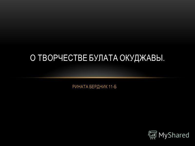 РИНАТА БЕРДНИК 11-Б О ТВОРЧЕСТВЕ БУЛАТА ОКУДЖАВЫ.