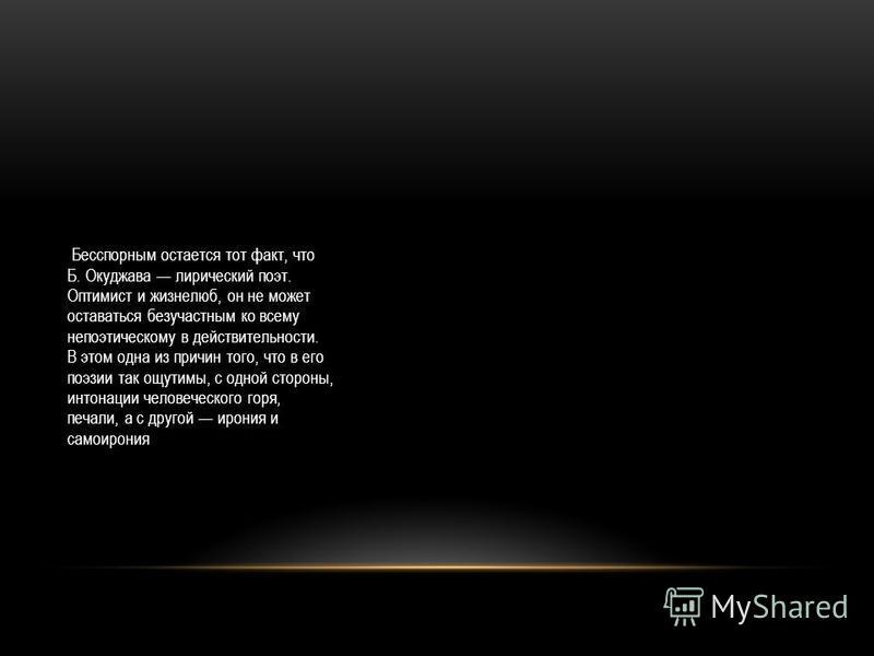 Бесспорным остается тот факт, что Б. Окуджава лирический поэт. Оптимист и жизнелюб, он не может оставаться безучастным ко всему непоэтическому в действительности. В этом одна из причин того, что в его поэзии так ощутимы, с одной стороны, интонации че