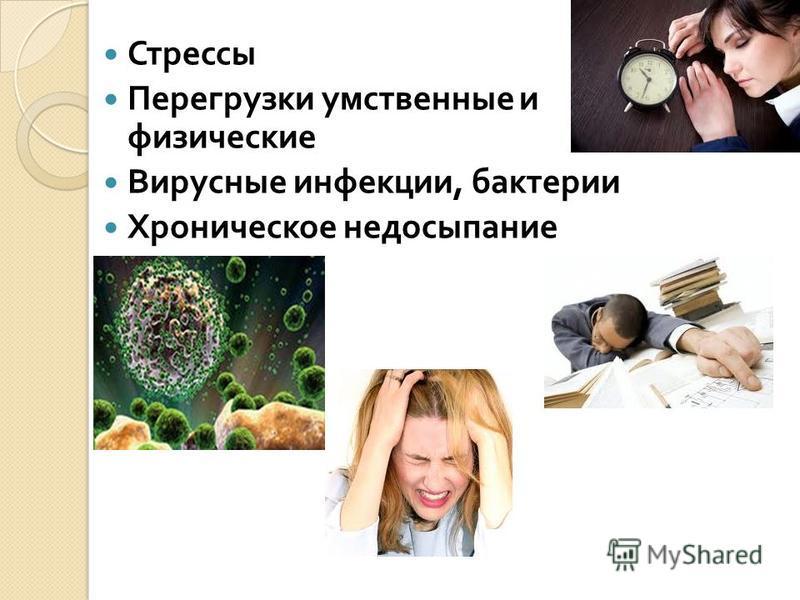 Стрессы Перегрузки умственные и физические Вирусные инфекции, бактерии Хроническое недосыпание