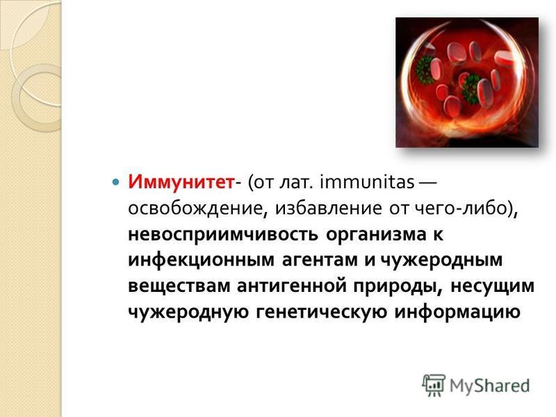 Иммунитет - ( от лат. immunitas освобождение, избавление от чего - либо ), невосприимчивость организма к инфекционным агентам и чужеродным веществам антигенной природы, несущим чужеродную генетическую информацию