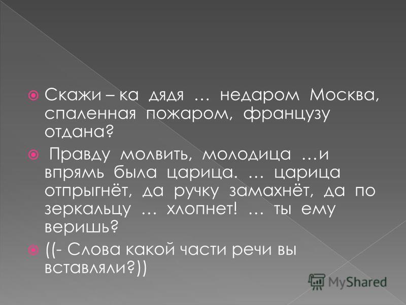 Скажи – ка дядя … недаром Москва, спаленная пожаром, французу отдана? Правду молвить, молодица …и впрямь была царица. … царица отпрыгнёт, да ручку замахнёт, да по зеркальцу … хлопнет! … ты ему веришь? ((- Слова какой части речи вы вставляли?))