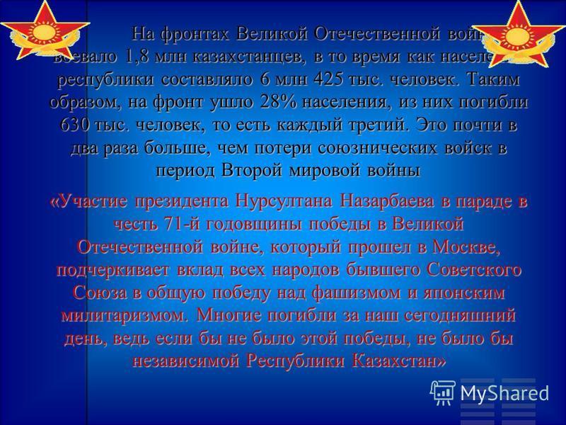 На фронтах Великой Отечественной войны воевало 1,8 млн казахстанцев, в то время как население республики составляло 6 млн 425 тыс. человек. Таким образом, на фронт ушло 28% населения, из них погибли 630 тыс. человек, то есть каждый третий. Это почти