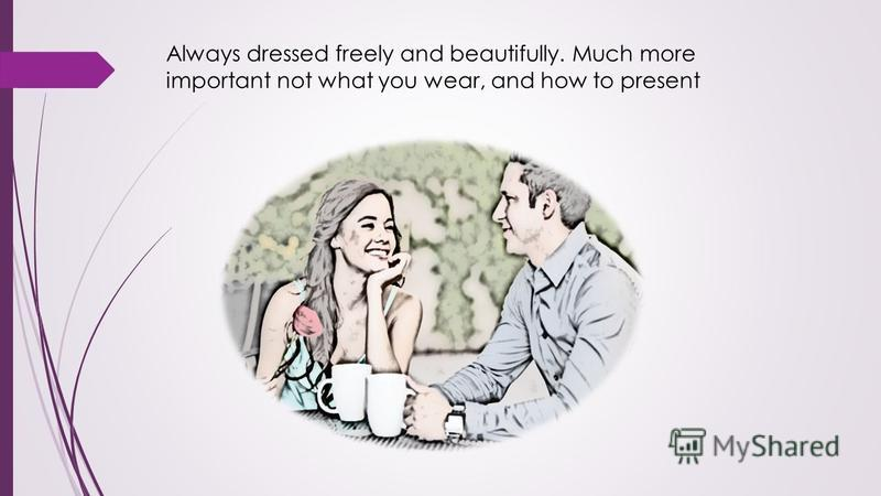 Always dressed freely and beautifully. Much more important not what you wear, and how to present