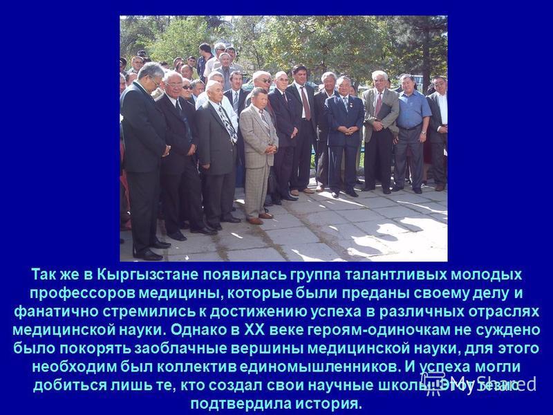 11 Так же в Кыргызстане появилась группа талантливых молодых профессоров медицины, которые были преданы своему делу и фанатично стремились к достижению успеха в различных отраслях медицинской науки. Однако в ХХ веке героям-одиночкам не суждено было п