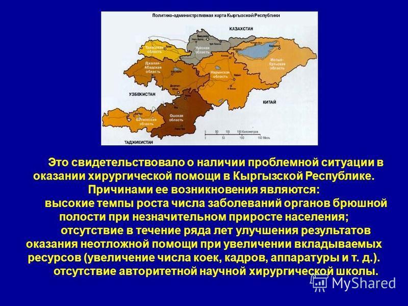 17 Это свидетельствовало о наличии проблемной ситуации в оказании хирургической помощи в Кыргызской Республике. Причинами ее возникновения являются: высокие темпы роста числа заболеваний органов брюшной полости при незначительном приросте населения;
